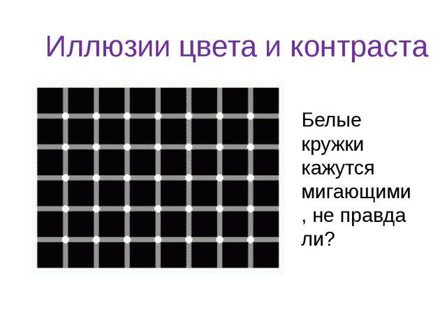 Иллюзии цвета и контраста Белые кружки кажутся мигающими, не правда ли?