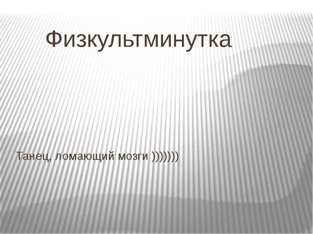 Физкультминутка Танец, ломающий мозги )))))))