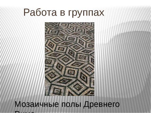 Работа в группах Мозаичные полы Древнего Рима.