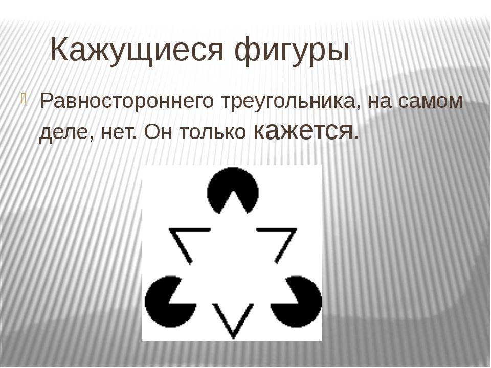 Кажущиеся фигуры Равностороннего треугольника, на самом деле, нет. Он только...