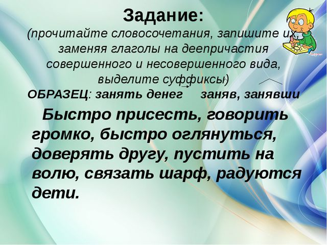 Задание: (прочитайте словосочетания, запишите их, заменяя глаголы на дееприч...