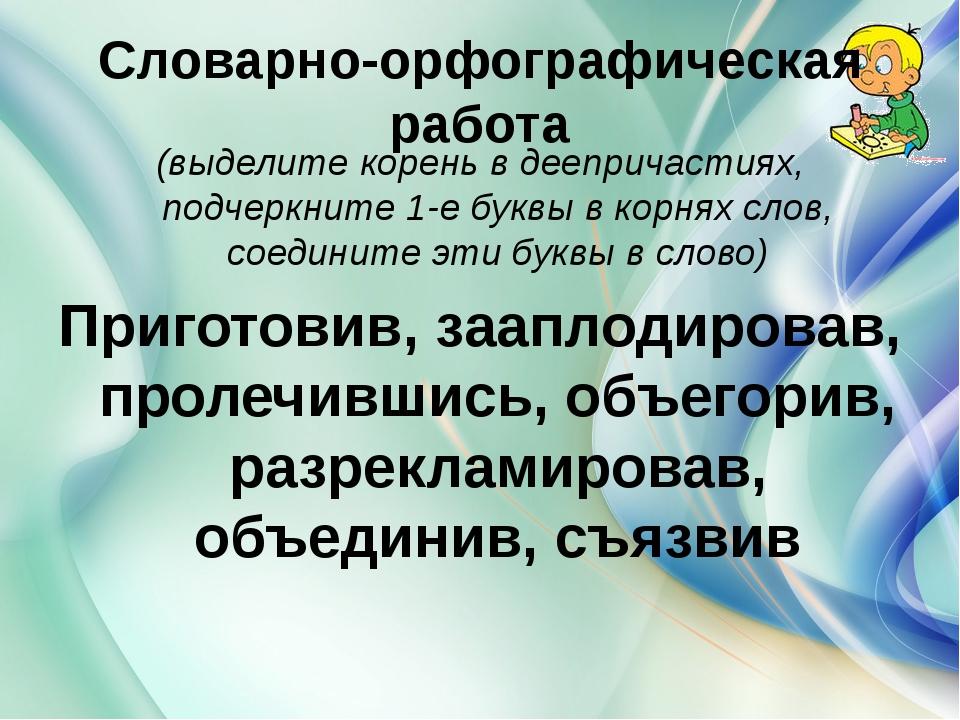 Словарно-орфографическая работа (выделите корень в деепричастиях, подчеркните...