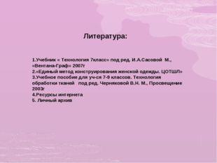 Литература: 1.Учебник « Технология 7класс» под ред. И.А.Сасовой М., «Вентана