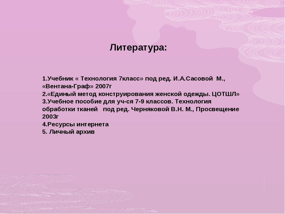 Литература: 1.Учебник « Технология 7класс» под ред. И.А.Сасовой М., «Вентана...