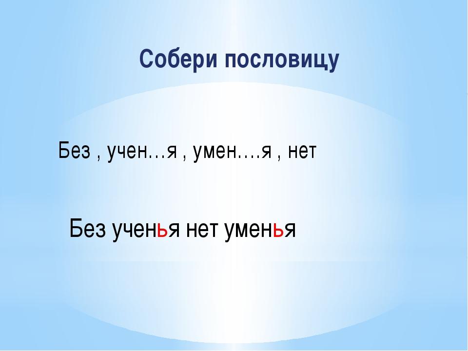 Собери пословицу Без , учен…я , умен….я , нет Без ученья нет уменья