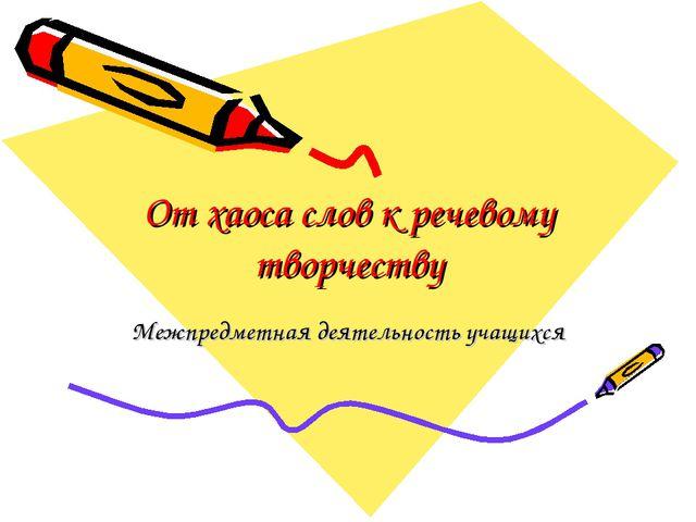 От хаоса слов к речевому творчеству Межпредметная деятельность учащихся