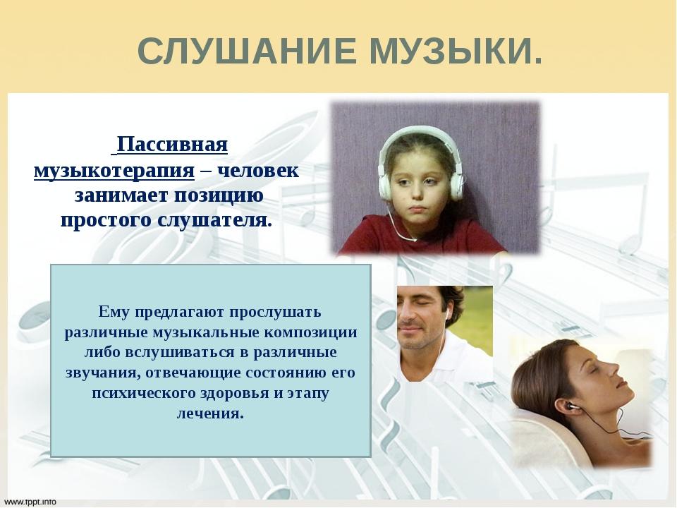 Пассивная музыкотерапия – человек занимает позицию простого слушателя. СЛУША...