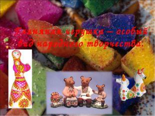 Глиняная игрушка – особый вид народного творчества.