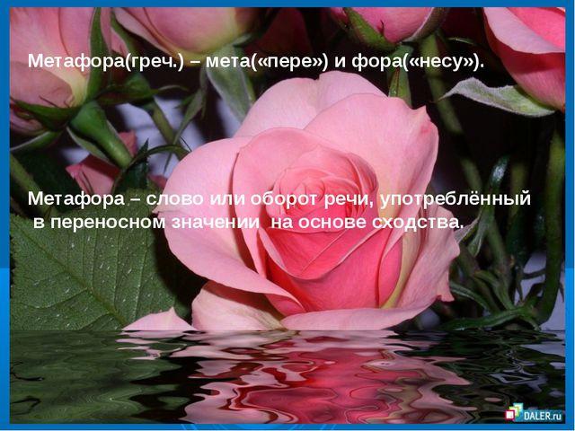 Метафора(греч.) – мета(«пере») и фора(«несу»). Метафора – слово или оборот р...