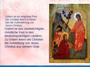 Ostern ist ein religiöses Fest. Die Christen feiern in dieser Zeit die Aufer