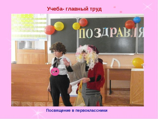 Учеба- главный труд Посвящение в первоклассники