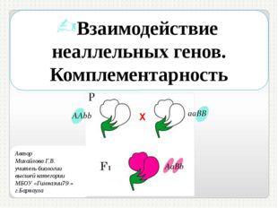 Взаимодействие неаллельных генов. Комплементарность Автор Михайлова Г.В. учит