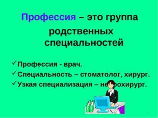 Профессия – это группа родственных специальностей Профессия - врач. Специальн