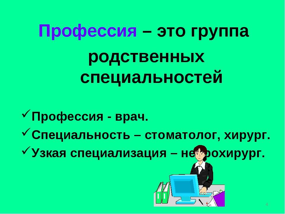 Профессия – это группа родственных специальностей Профессия - врач. Специальн...