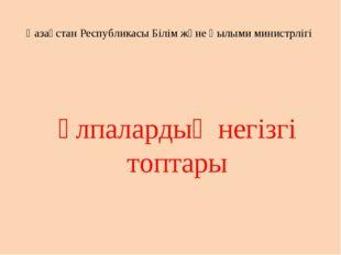 Ұлпалардың негізгі топтары Қазақстан Республикасы Білім және Ғылыми министрлігі