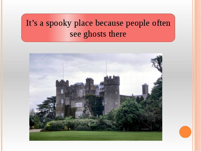 It's a spooky place because people often see ghosts there