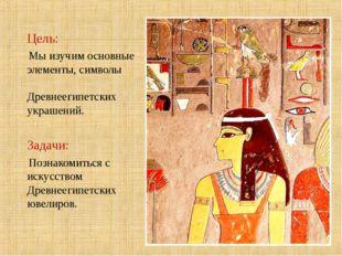 Цель: Мы изучим основные элементы, символы Древнеегипетских украшений. Задач