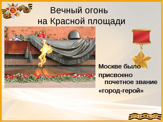 Вечный огонь на Красной площади Москве было присвоено почетное звание «город-...