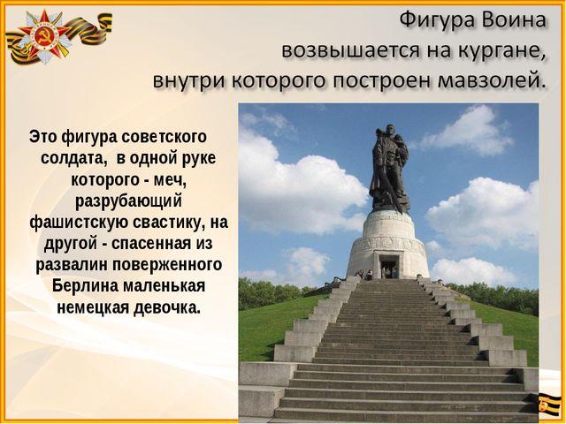 Это фигура советского солдата, в одной руке которого - меч, разрубающий фашис...