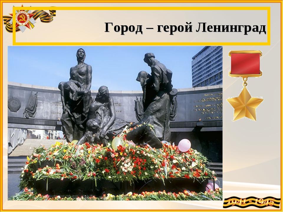 Город – герой Ленинград *