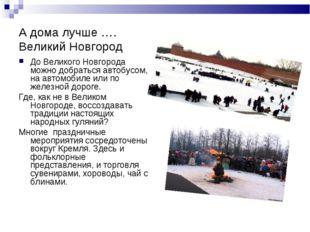 А дома лучше …. Великий Новгород До Великого Новгорода можно добраться автобу