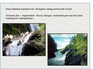 Реки Кавказа порожистые, обладают разрушительной силой. Питание рек – леднико