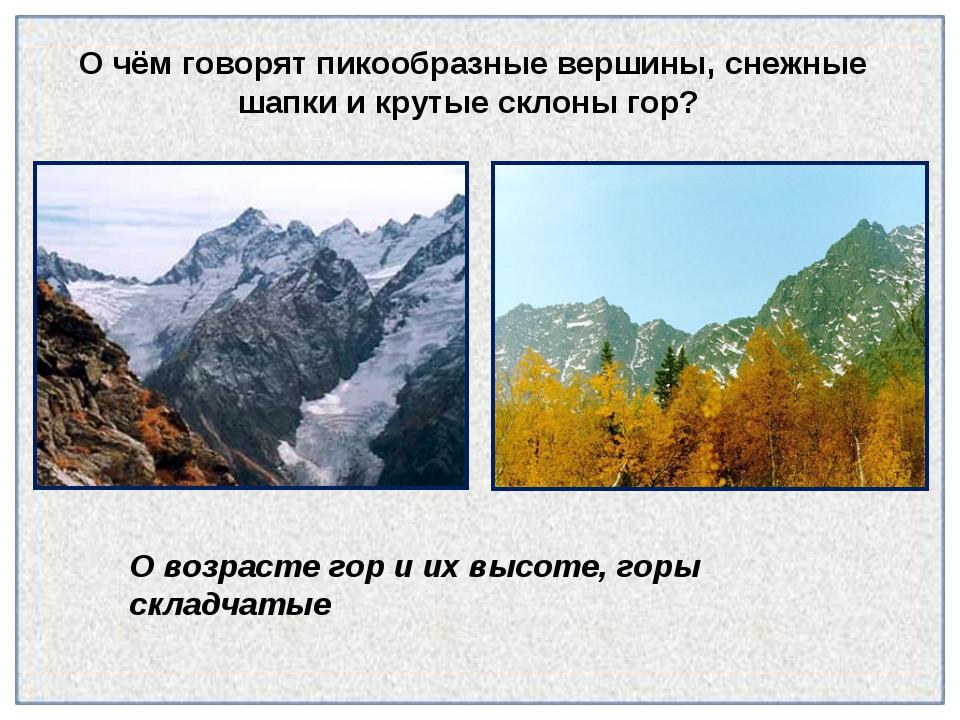 О чём говорят пикообразные вершины, снежные шапки и крутые склоны гор? О возр...