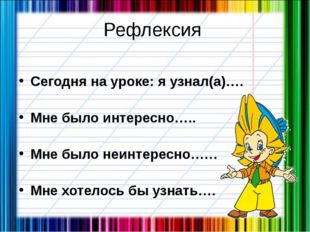 Рефлексия Сегодня на уроке: я узнал(а)…. Мне было интересно….. Мне было неинт