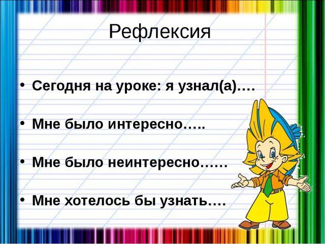 Рефлексия Сегодня на уроке: я узнал(а)…. Мне было интересно….. Мне было неинт...