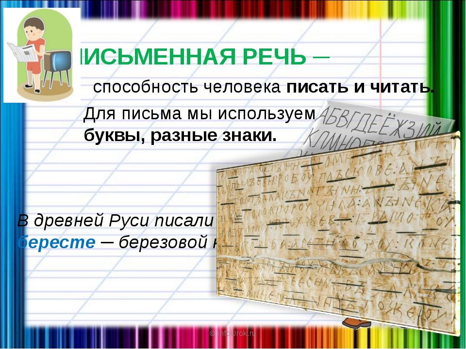 © InfoUrok.ru ПИСЬМЕННАЯ РЕЧЬ ─ В древней Руси писали на бересте ─ березовой...