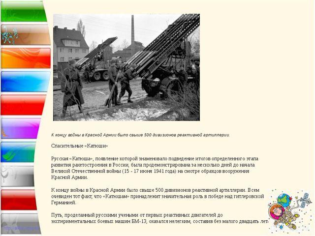 К концу войны в Красной Армии было свыше 500 дивизионов реактивной артиллерии...