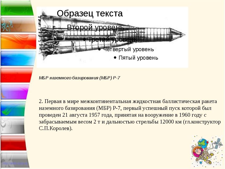 МБР наземного базирования (МБР) Р-7  2.Первая в мире межконтинентальная жи...