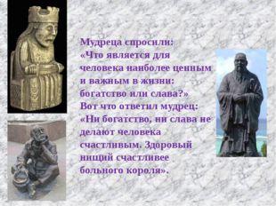 Мудреца спросили: «Что является для человека наиболее ценным и важным в жизн