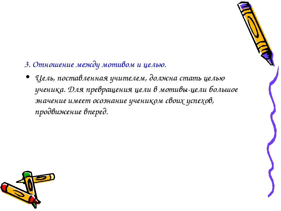 3. Отношение между мотивом и целью. Цель, поставленная учителем, должна стать...