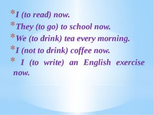 I (to read) now. They (to go) to school now. We (to drink) tea every morning.