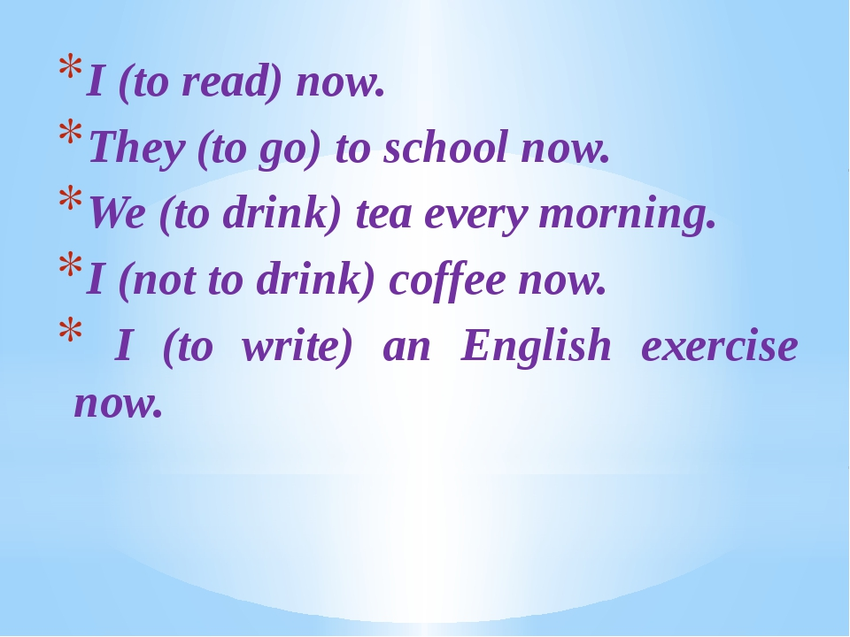 I (to read) now. They (to go) to school now. We (to drink) tea every morning....
