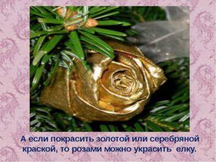 А если покрасить золотой или серебряной краской, то розами можно украсить елку.
