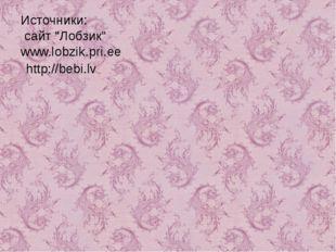 """Источники: сайт """"Лобзик""""www.lobzik.pri.ee http://bebi.lv"""
