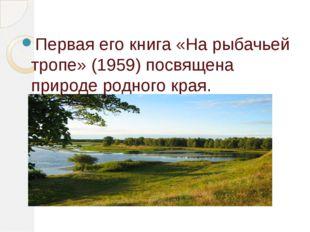 Первая его книга «На рыбачьей тропе» (1959) посвящена природе родного края.