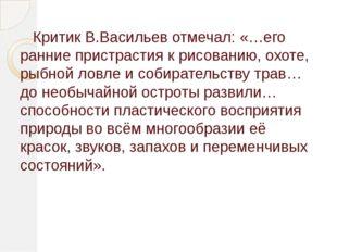 Критик В.Васильев отмечал: «…его ранние пристрастия к рисованию, охоте, рыбн