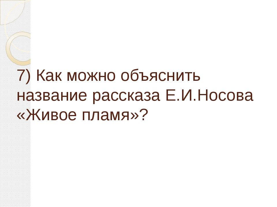 7) Как можно объяснить название рассказа Е.И.Носова «Живое пламя»?