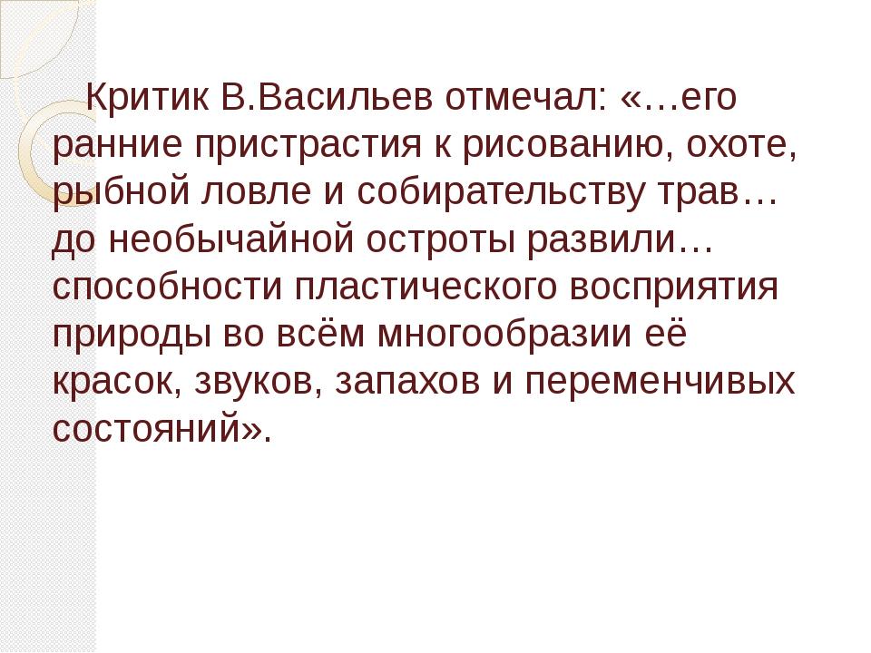 Критик В.Васильев отмечал: «…его ранние пристрастия к рисованию, охоте, рыбн...