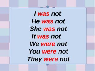 I was not He was not She was not It was not We were not You were not They