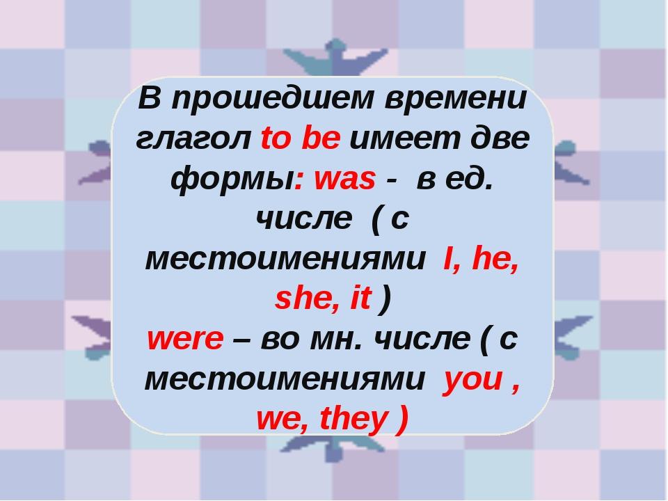 В прошедшем времени глагол to be имеет две формы: was - в ед. числе ( с место...