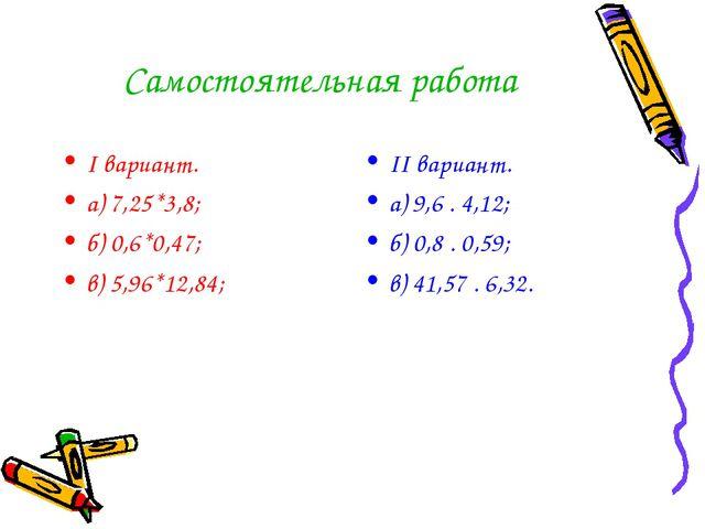 Самостоятельная работа I вариант. а) 7,25*3,8; б) 0,6*0,47; в) 5,96*12,84; II...