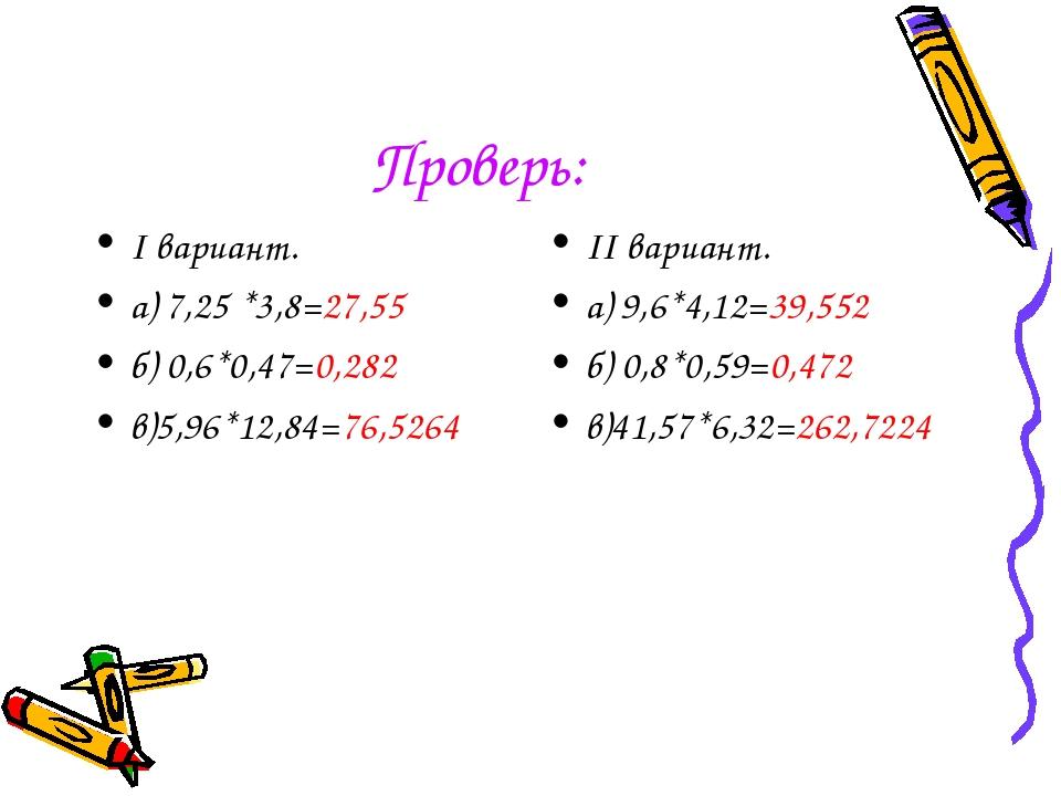 Проверь: I вариант. а) 7,25 *3,8=27,55 б) 0,6*0,47=0,282 в)5,96*12,84=76,5264...