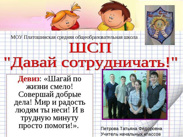 МОУ Платошинская средняя общеобразовательная школа Девиз: «Шагай по жизни сме...