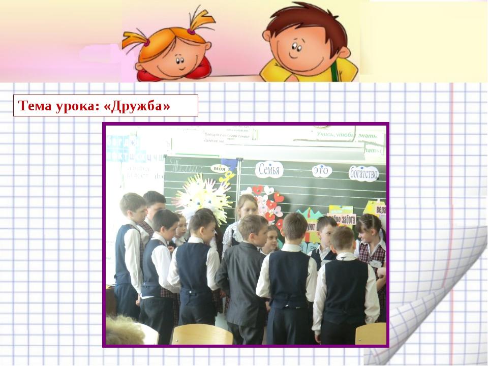 Тема урока: «Дружба»