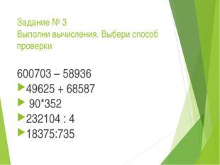 Задание № 3 Выполни вычисления. Выбери способ проверки 600703 – 58936