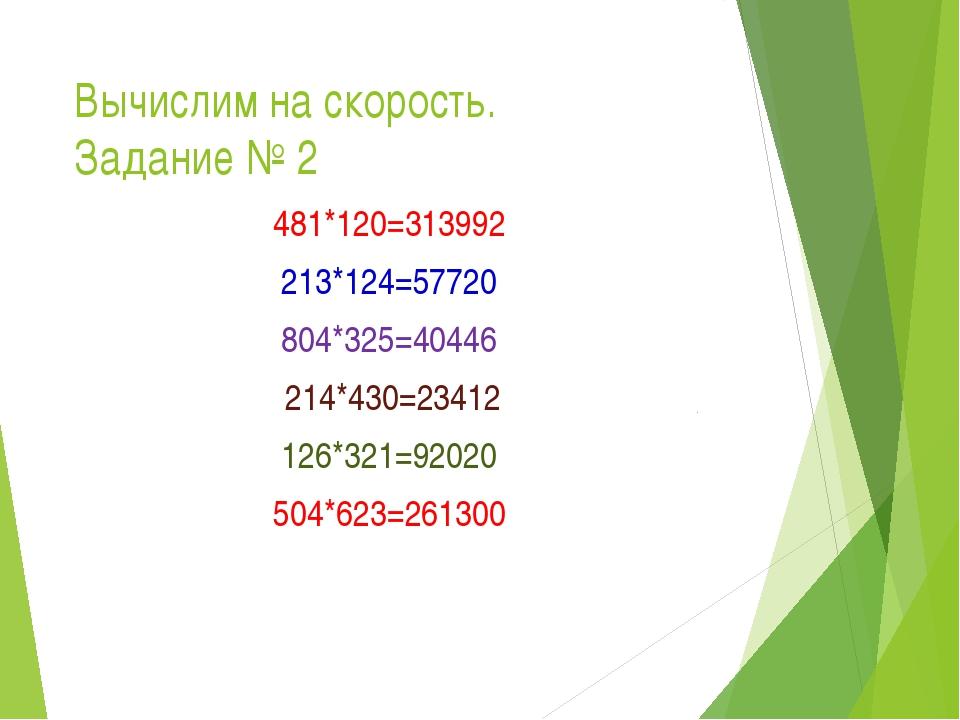 Вычислим на скорость. Задание № 2 481*120=313992 213*124=57720 804*325=40446...